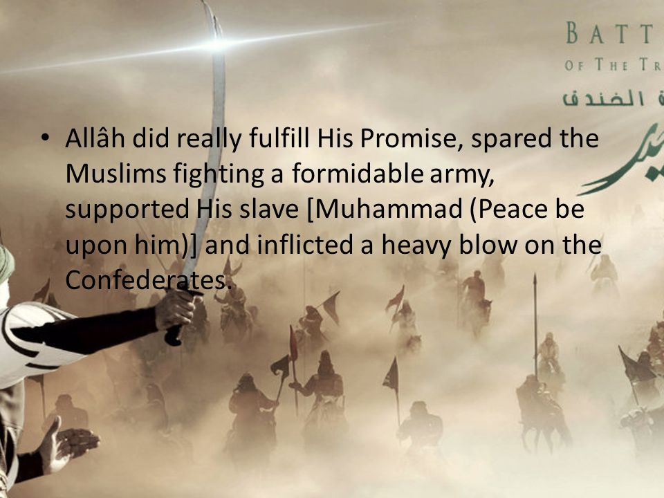 Allâh did really fulfill His Promise, spared the Muslims fighting a formidable army, supported His slave [Muhammad (Peace be upon him)] and inflicted a heavy blow on the Confederates.